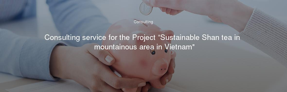 """Consulting service for the Project """"Sustainable Shan tea in mountainous area in Vietnam"""""""