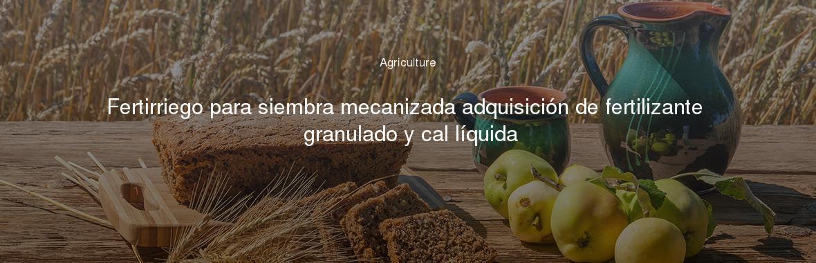Fertirriego para siembra mecanizada adquisición de fertilizante granulado y cal líquida