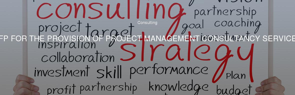 RFP FOR THE PROVISION OF PROJECT MANAGEMENT CONSULTANCY SERVICES
