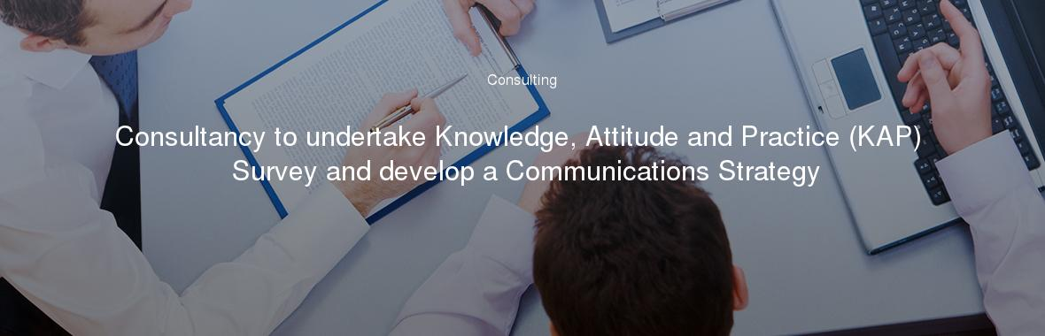 Consultancy to undertake Knowledge, Attitude and Practice (KAP) Survey and develop a Communications Strategy