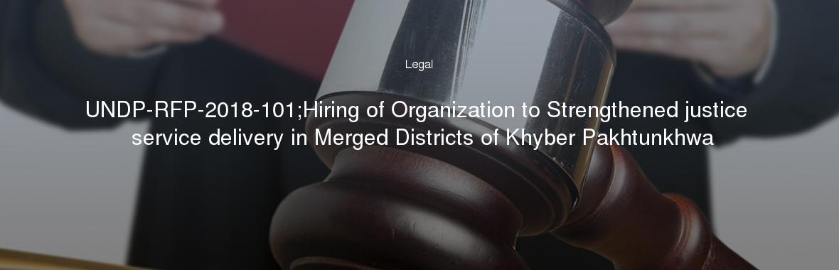 UNDP-RFP-2018-101;Hiring of Organization to Strengthened justice service delivery in Merged Districts of Khyber Pakhtunkhwa