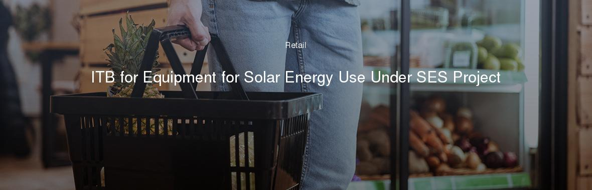 ITB for Equipment for Solar Energy Use Under SES Project